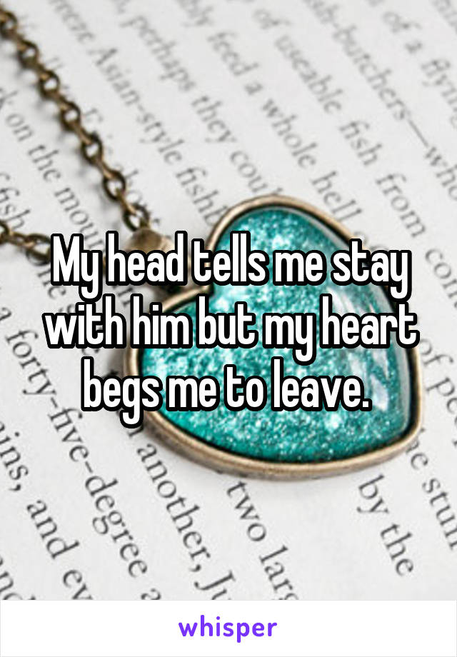 My head tells me stay with him but my heart begs me to leave.