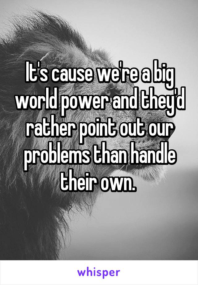 It's cause we're a big world power and they'd rather point out our problems than handle their own.
