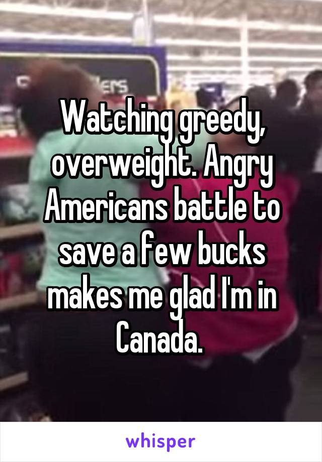 Watching greedy, overweight. Angry Americans battle to save a few bucks makes me glad I'm in Canada.