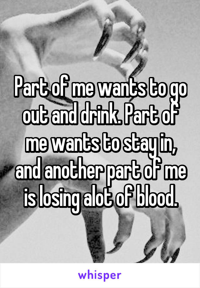 Part of me wants to go out and drink. Part of me wants to stay in, and another part of me is losing alot of blood.