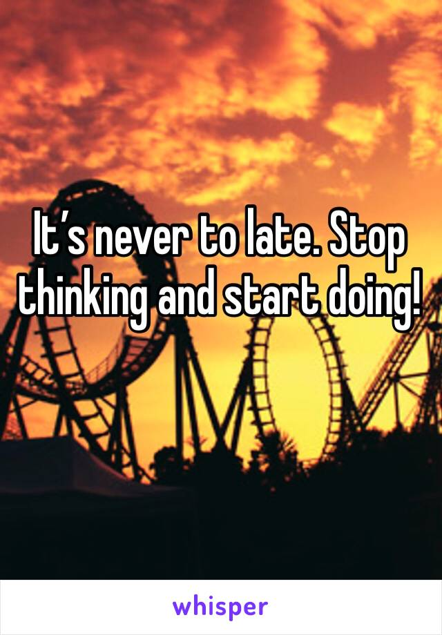 It's never to late. Stop thinking and start doing!