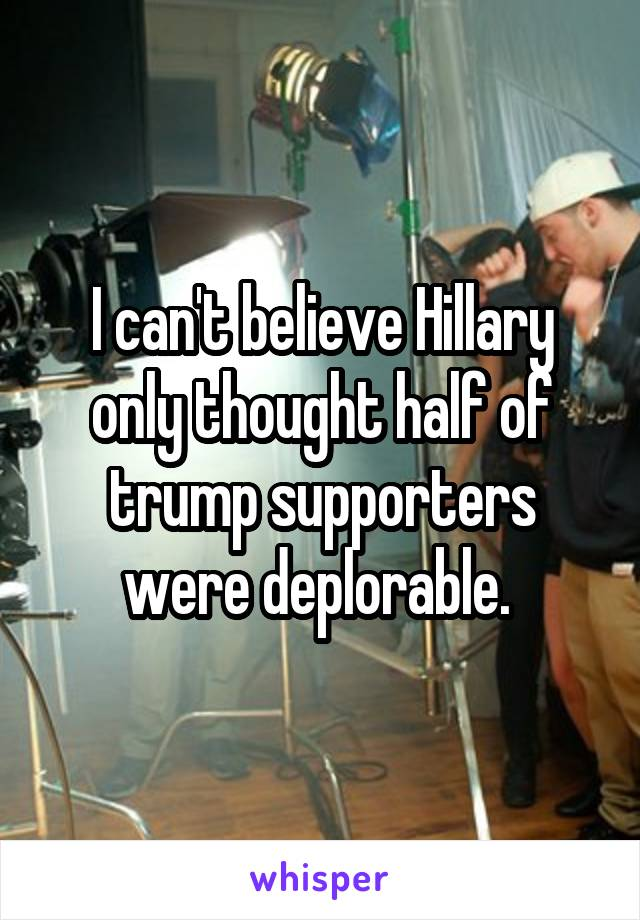 I can't believe Hillary only thought half of trump supporters were deplorable.