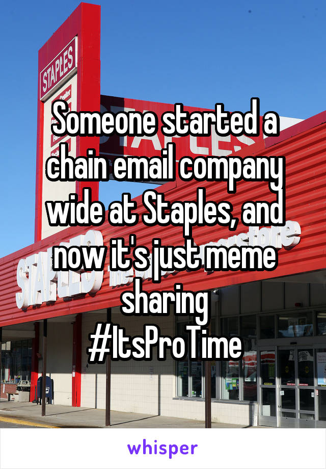 Someone started a chain email company wide at Staples, and now it's just meme sharing #ItsProTime