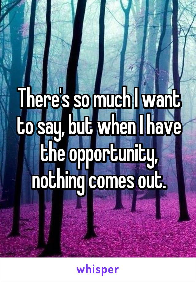 There's so much I want to say, but when I have the opportunity, nothing comes out.