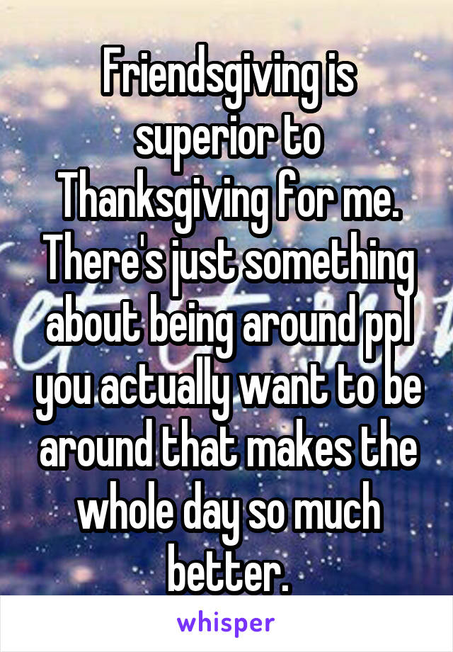 Friendsgiving is superior to Thanksgiving for me. There's just something about being around ppl you actually want to be around that makes the whole day so much better.