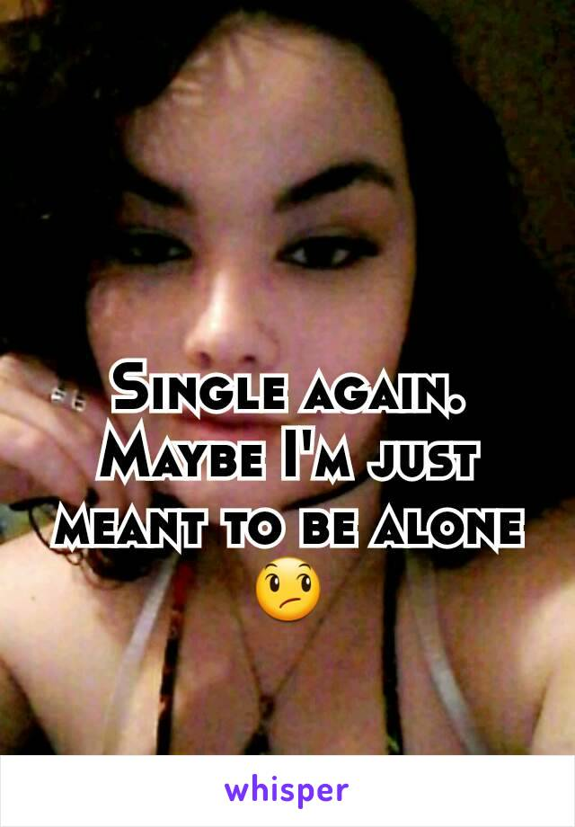 Single again. Maybe I'm just meant to be alone 😞
