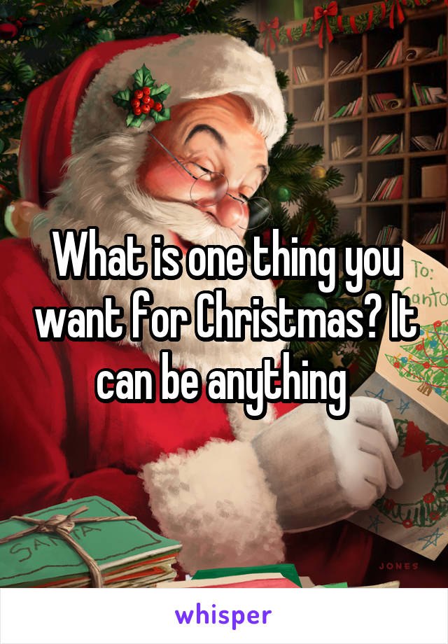 What is one thing you want for Christmas? It can be anything