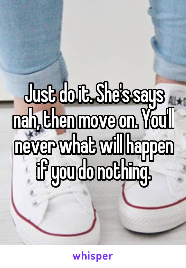 Just do it. She's says nah, then move on. You'll never what will happen if you do nothing.