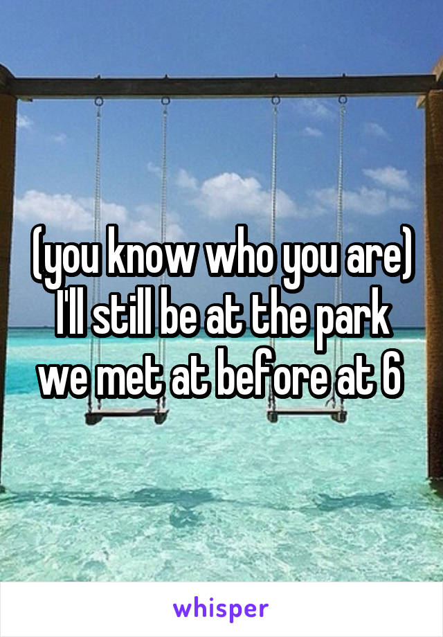 (you know who you are) I'll still be at the park we met at before at 6