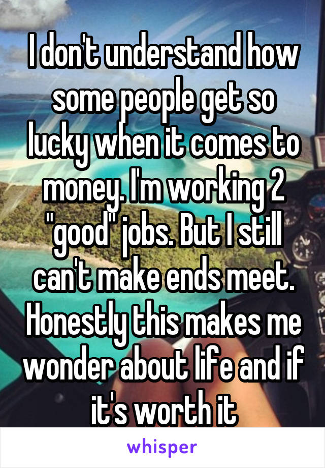 """I don't understand how some people get so lucky when it comes to money. I'm working 2 """"good"""" jobs. But I still can't make ends meet. Honestly this makes me wonder about life and if it's worth it"""