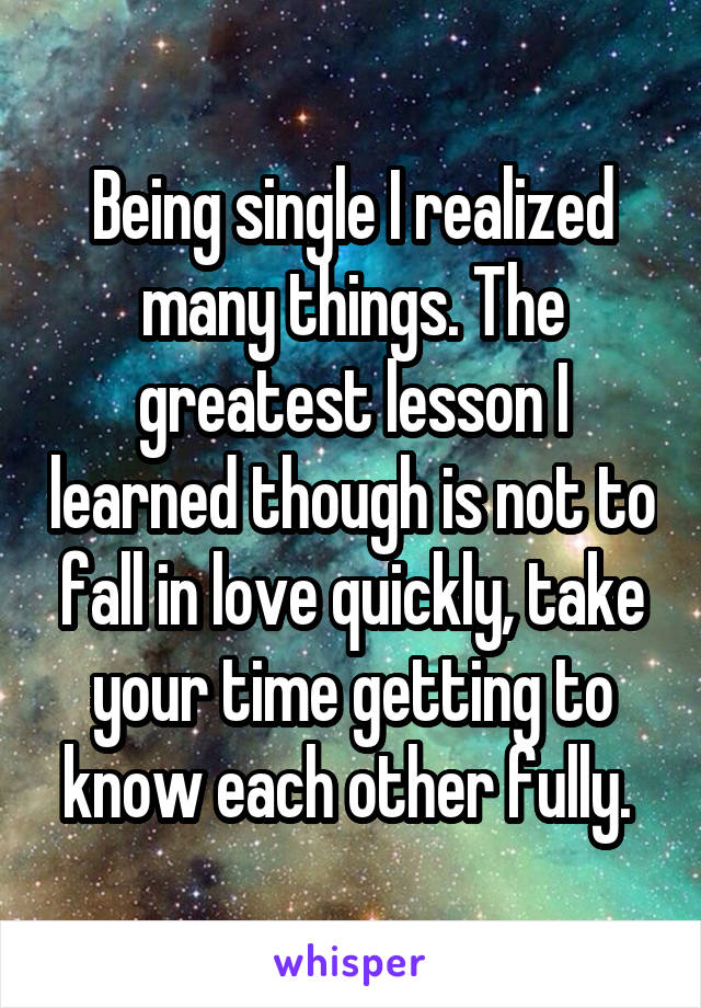 Being single I realized many things. The greatest lesson I learned though is not to fall in love quickly, take your time getting to know each other fully.