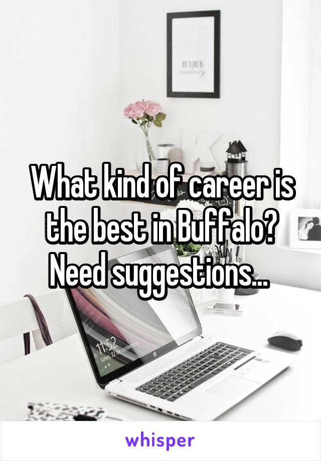 What kind of career is the best in Buffalo? Need suggestions...