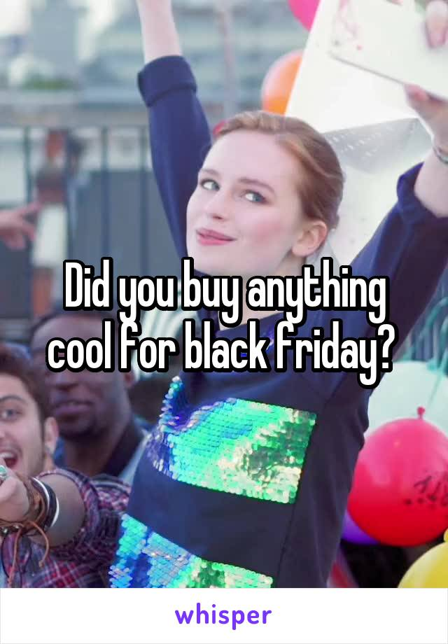 Did you buy anything cool for black friday?