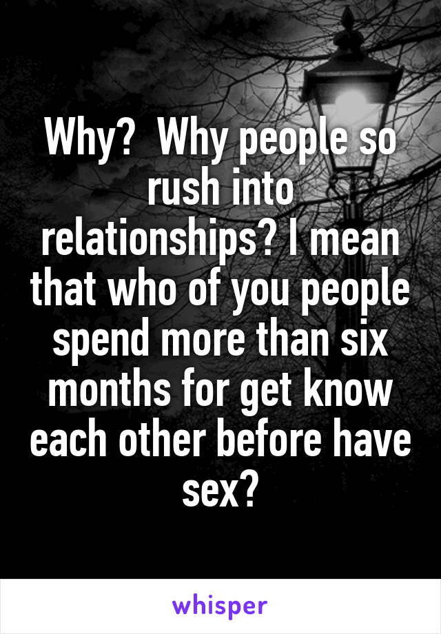 Why?  Why people so rush into relationships? I mean that who of you people spend more than six months for get know each other before have sex?