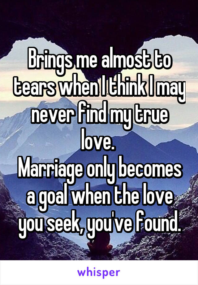 Brings me almost to tears when I think I may never find my true love.  Marriage only becomes a goal when the love you seek, you've found.