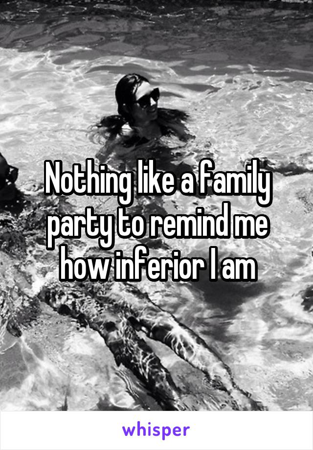 Nothing like a family party to remind me how inferior I am