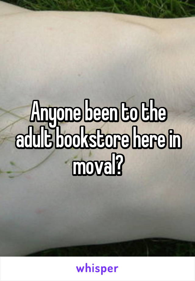 Anyone been to the adult bookstore here in moval?