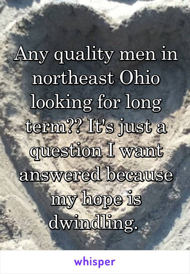 Any quality men in northeast Ohio looking for long term?? It's just a question I want answered because my hope is dwindling.