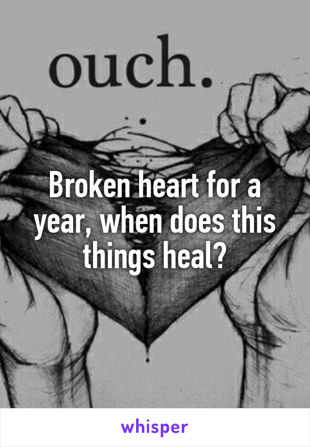 Broken heart for a year, when does this things heal?