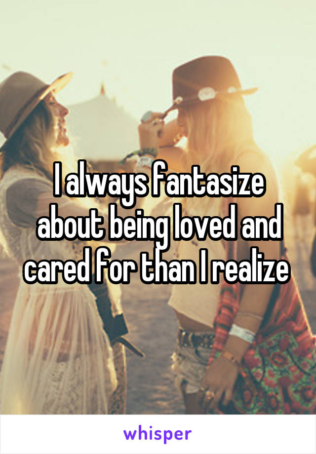 I always fantasize about being loved and cared for than I realize