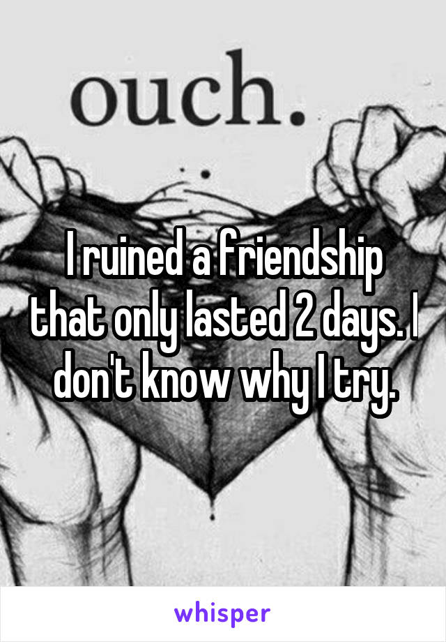 I ruined a friendship that only lasted 2 days. I don't know why I try.