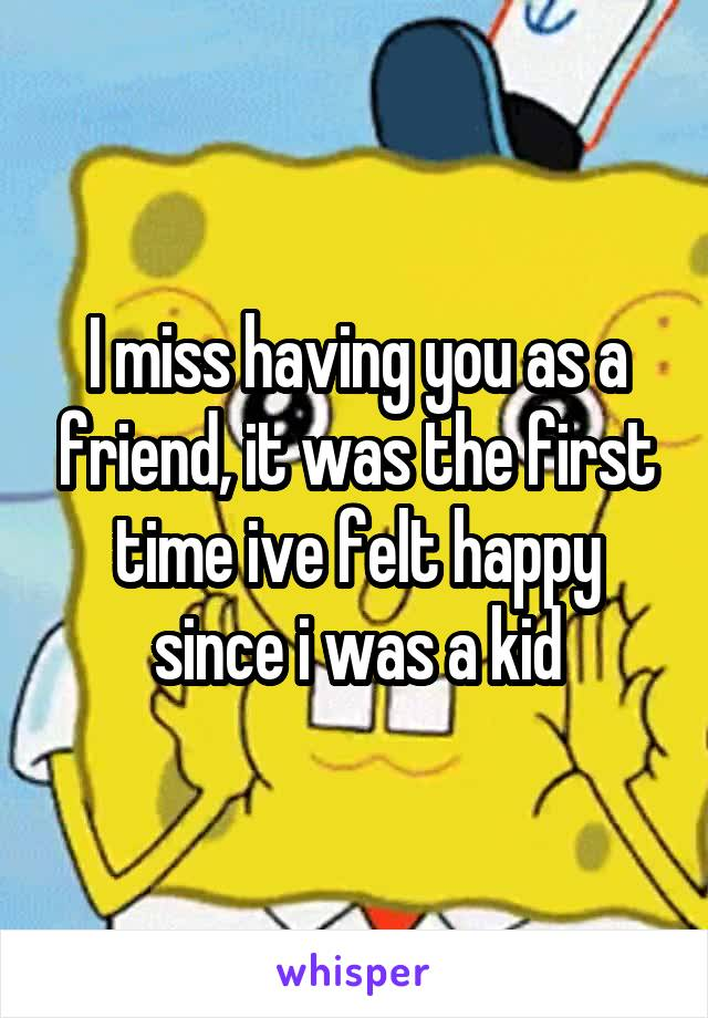 I miss having you as a friend, it was the first time ive felt happy since i was a kid