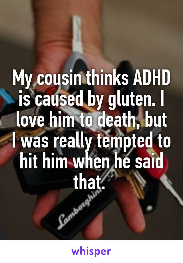 My cousin thinks ADHD is caused by gluten. I love him to death, but I was really tempted to hit him when he said that.