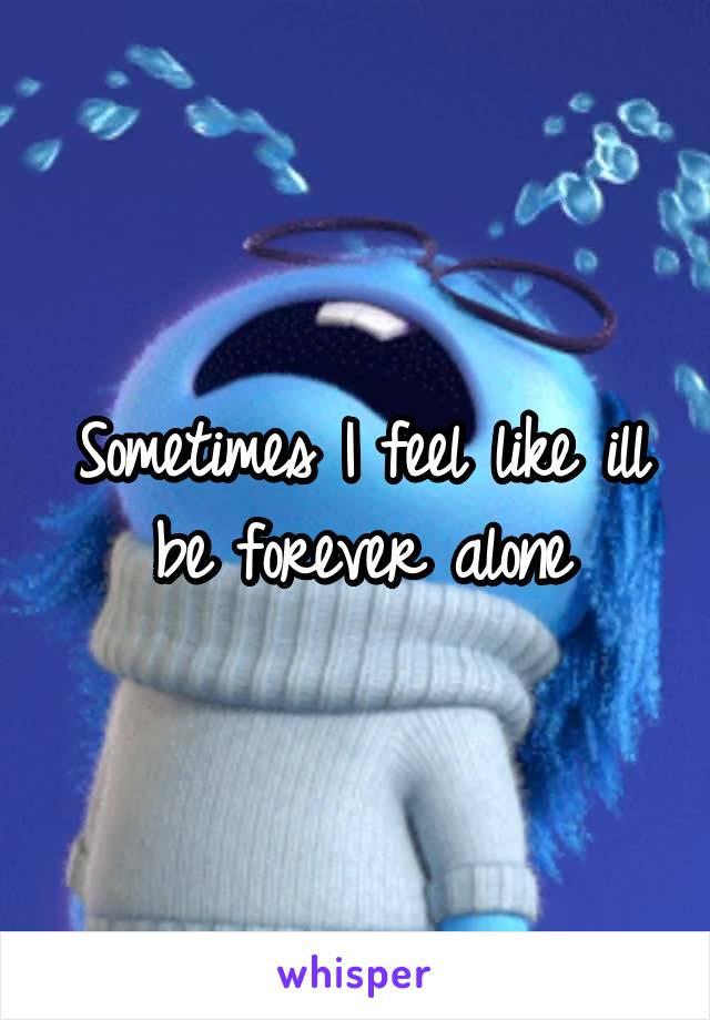 Sometimes I feel like ill be forever alone