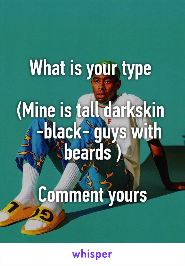 What is your type   (Mine is tall darkskin     -black- guys with beards )  Comment yours