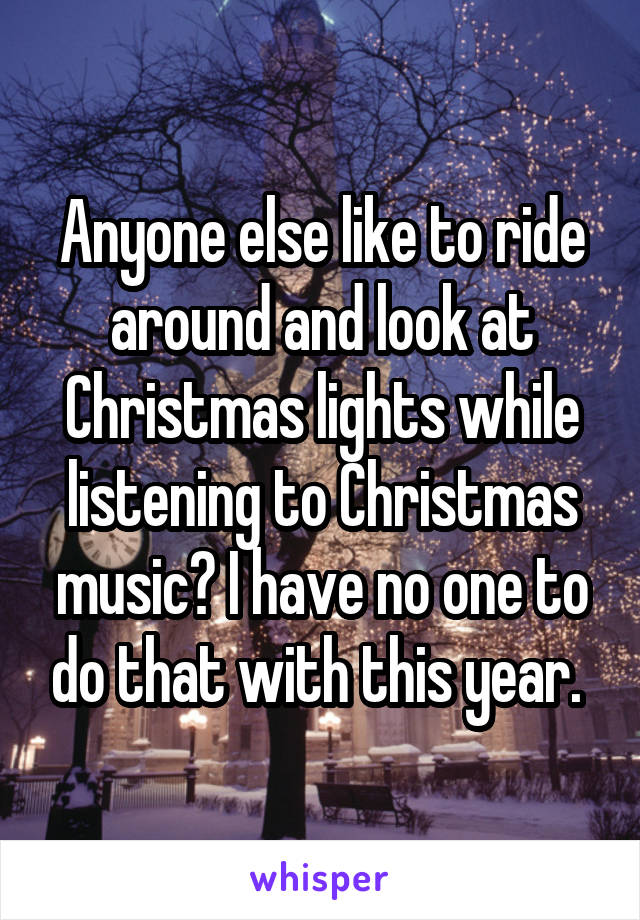 Anyone else like to ride around and look at Christmas lights while listening to Christmas music? I have no one to do that with this year.