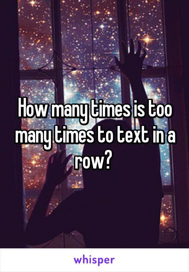How many times is too many times to text in a row?