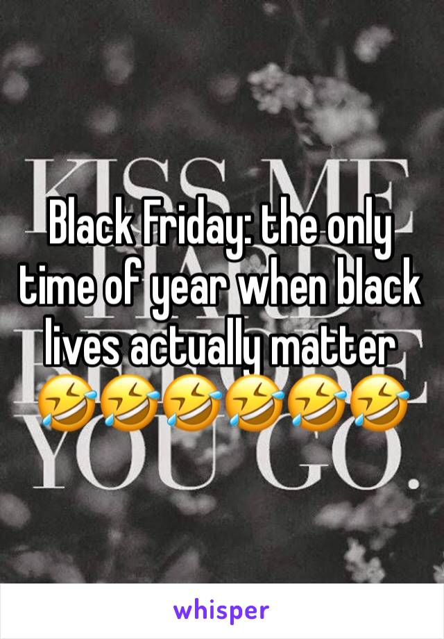 Black Friday: the only time of year when black lives actually matter 🤣🤣🤣🤣🤣🤣