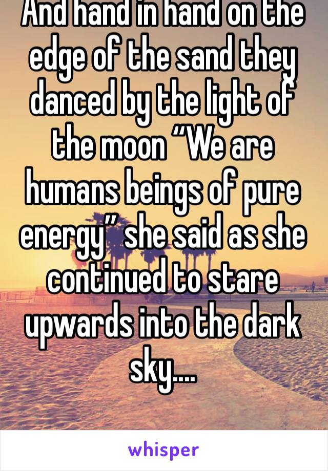 """And hand in hand on the edge of the sand they danced by the light of the moon """"We are humans beings of pure energy"""" she said as she continued to stare upwards into the dark sky...."""