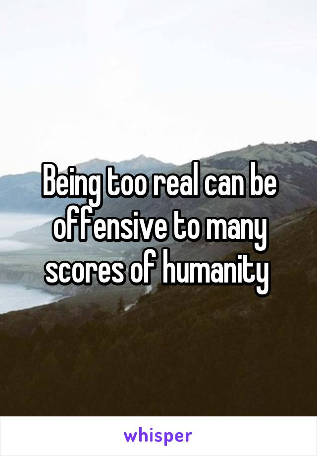 Being too real can be offensive to many scores of humanity