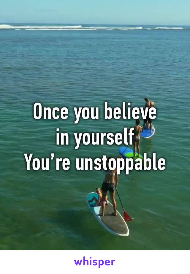 Once you believe in yourself  You're unstoppable
