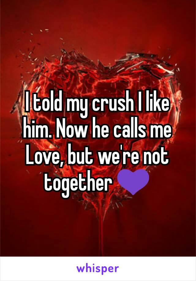 I told my crush I like him. Now he calls me Love, but we're not together 💜