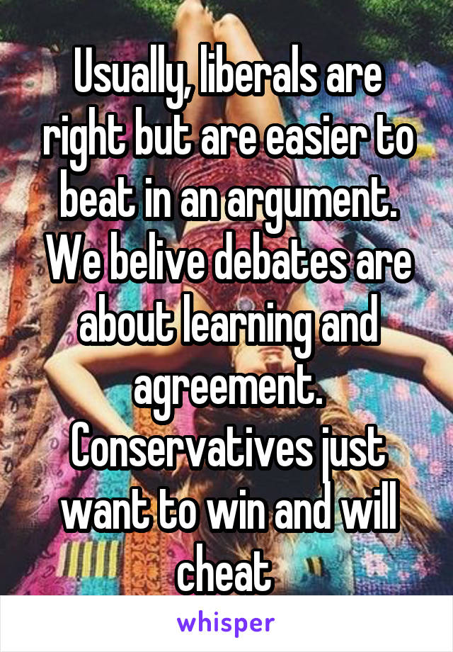 Usually, liberals are right but are easier to beat in an argument. We belive debates are about learning and agreement. Conservatives just want to win and will cheat
