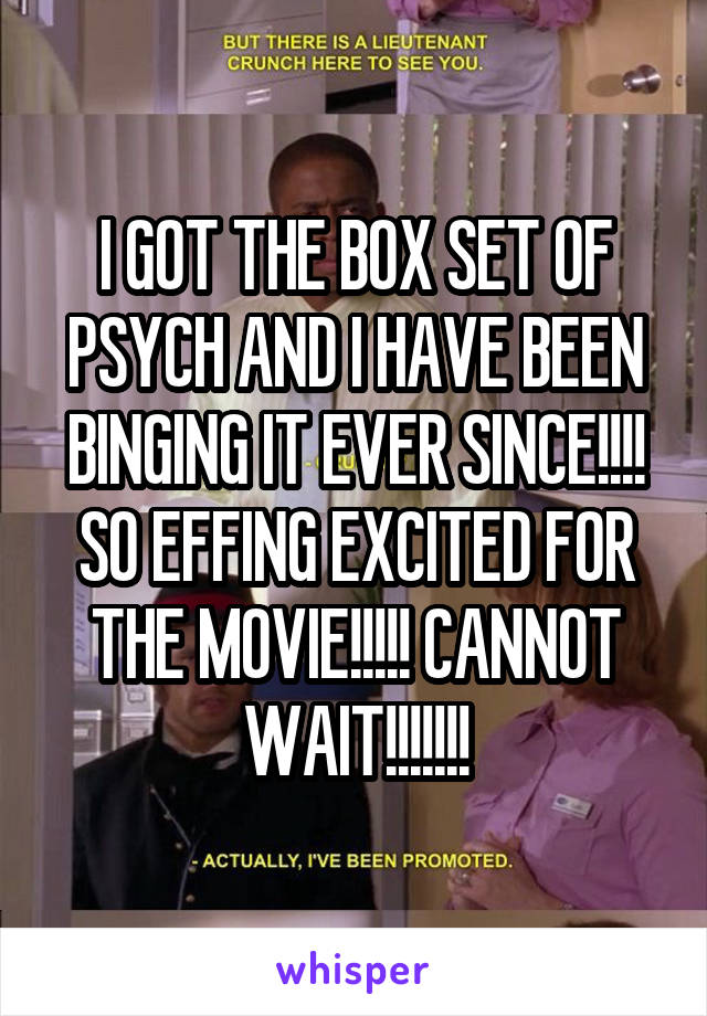I GOT THE BOX SET OF PSYCH AND I HAVE BEEN BINGING IT EVER SINCE!!!! SO EFFING EXCITED FOR THE MOVIE!!!!! CANNOT WAIT!!!!!!!
