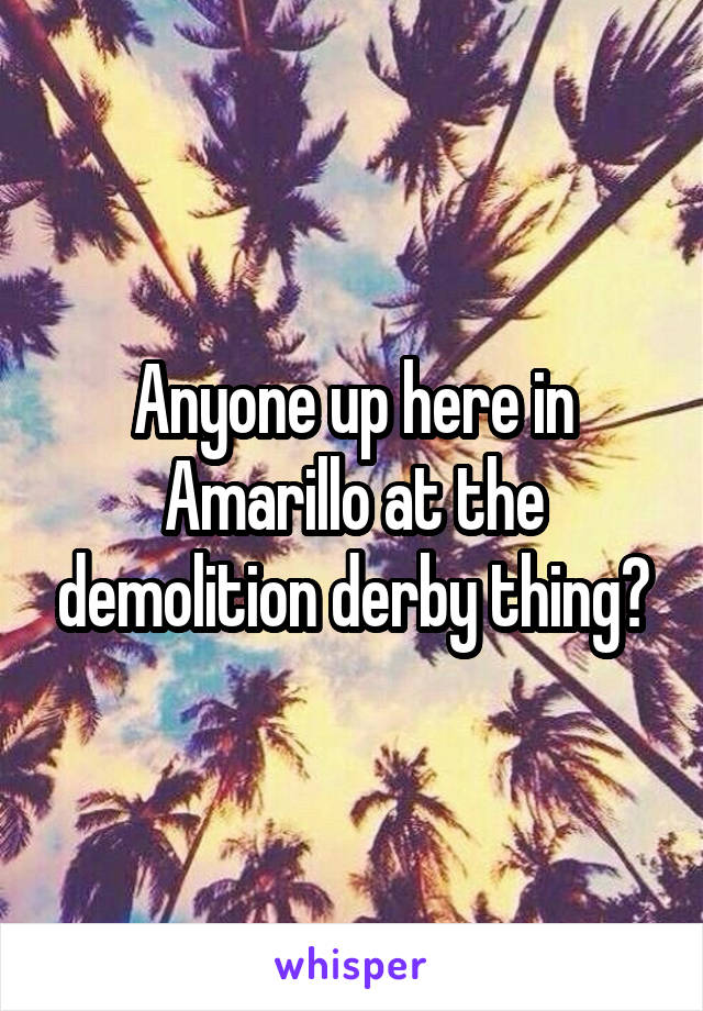 Anyone up here in Amarillo at the demolition derby thing?