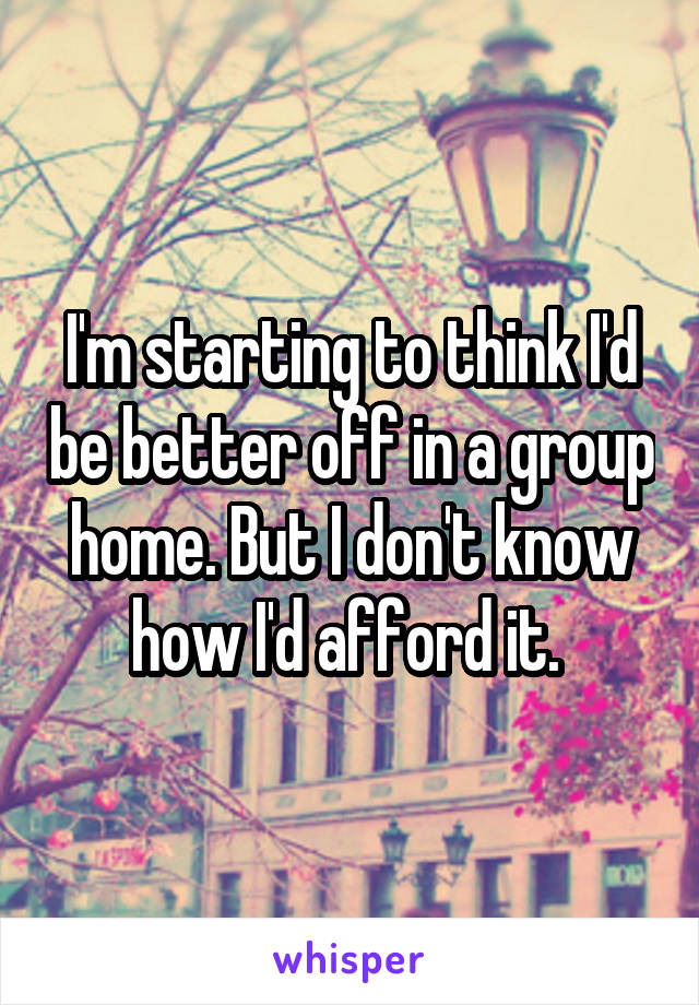 I'm starting to think I'd be better off in a group home. But I don't know how I'd afford it.