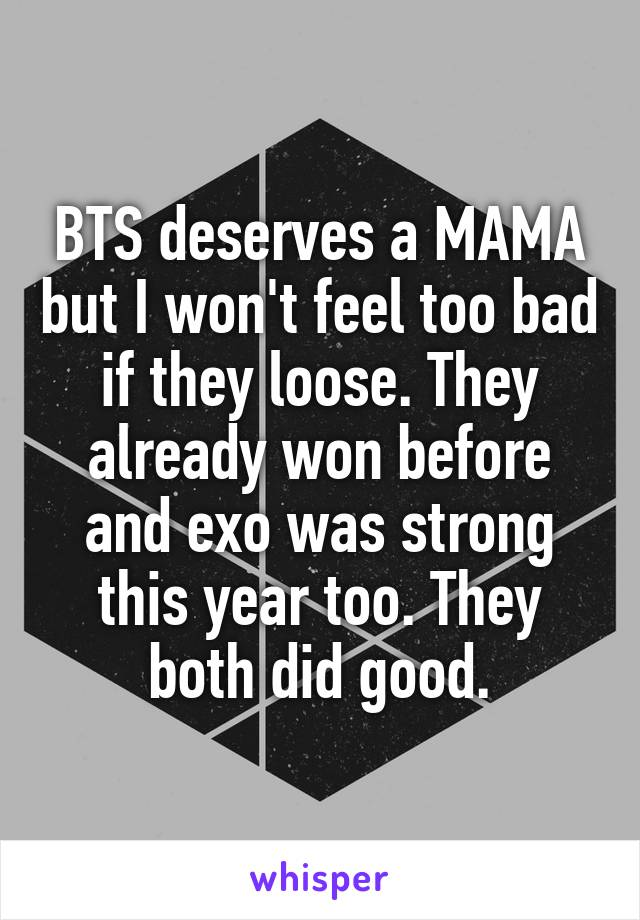 BTS deserves a MAMA but I won't feel too bad if they loose. They already won before and exo was strong this year too. They both did good.