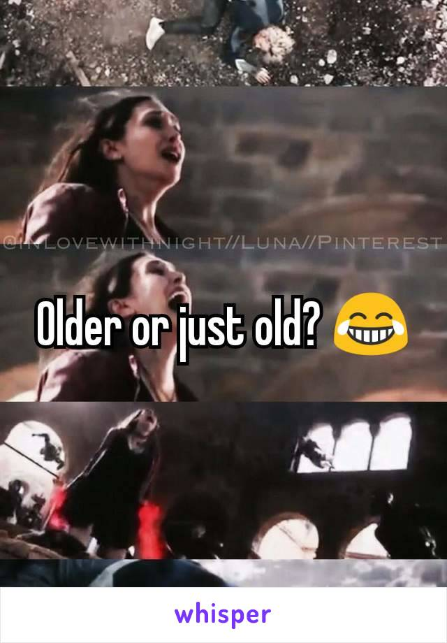 Older or just old? 😂