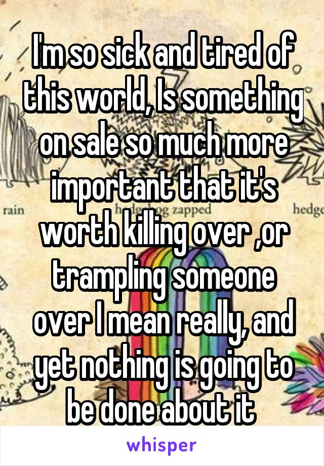 I'm so sick and tired of this world, Is something on sale so much more important that it's worth killing over ,or trampling someone over I mean really, and yet nothing is going to be done about it