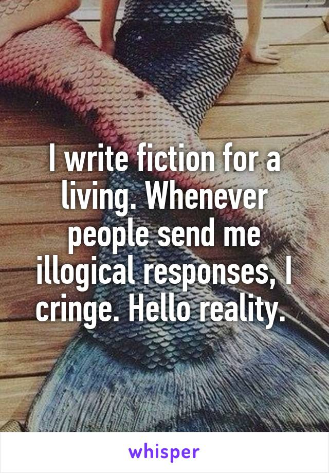 I write fiction for a living. Whenever people send me illogical responses, I cringe. Hello reality.