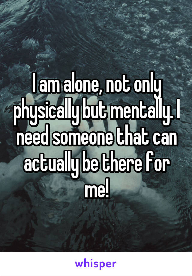 I am alone, not only physically but mentally. I need someone that can actually be there for me!