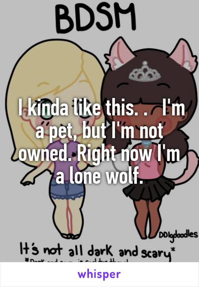 I kinda like this. .   I'm a pet, but I'm not owned. Right now I'm a lone wolf.