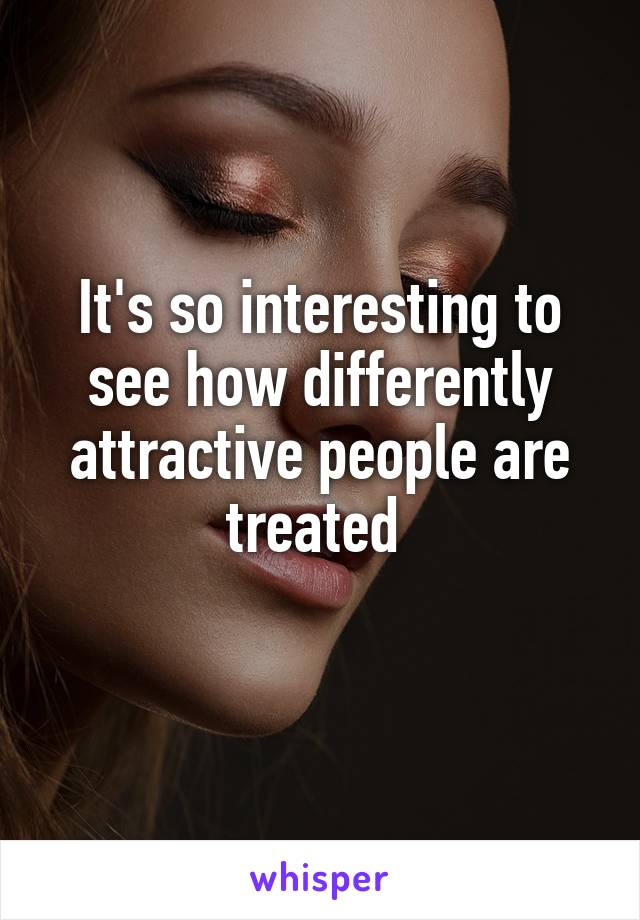 It's so interesting to see how differently attractive people are treated