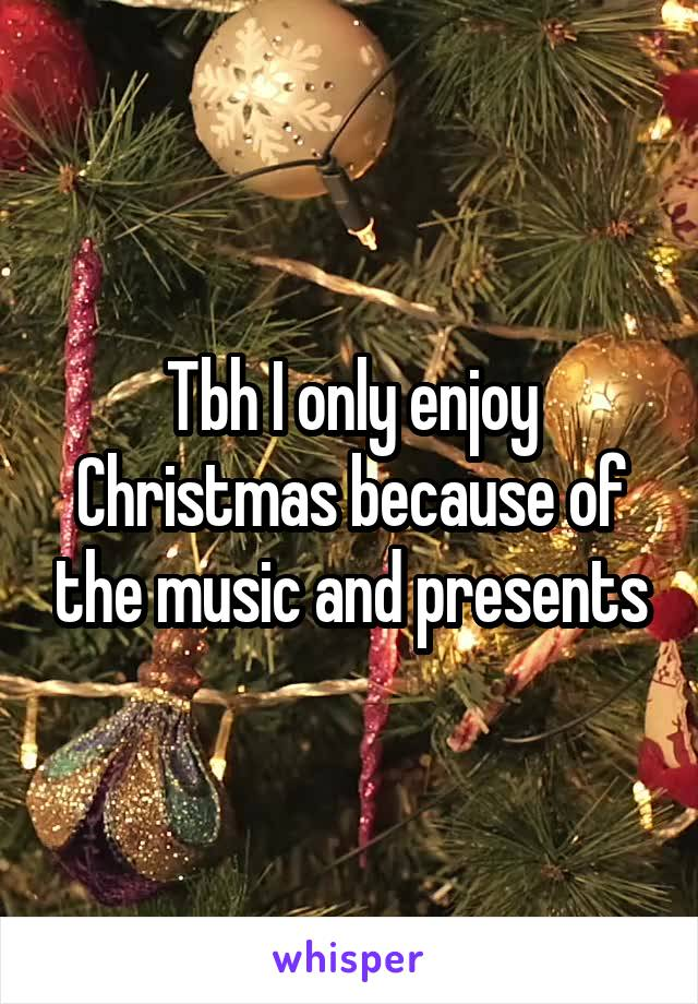 Tbh I only enjoy Christmas because of the music and presents