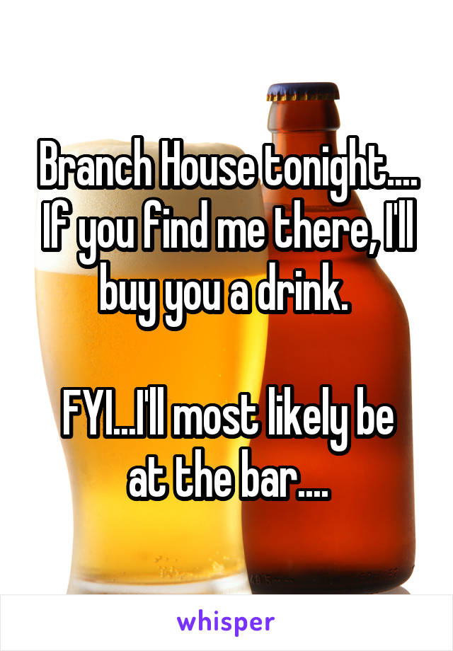 Branch House tonight.... If you find me there, I'll buy you a drink.   FYI...I'll most likely be at the bar....