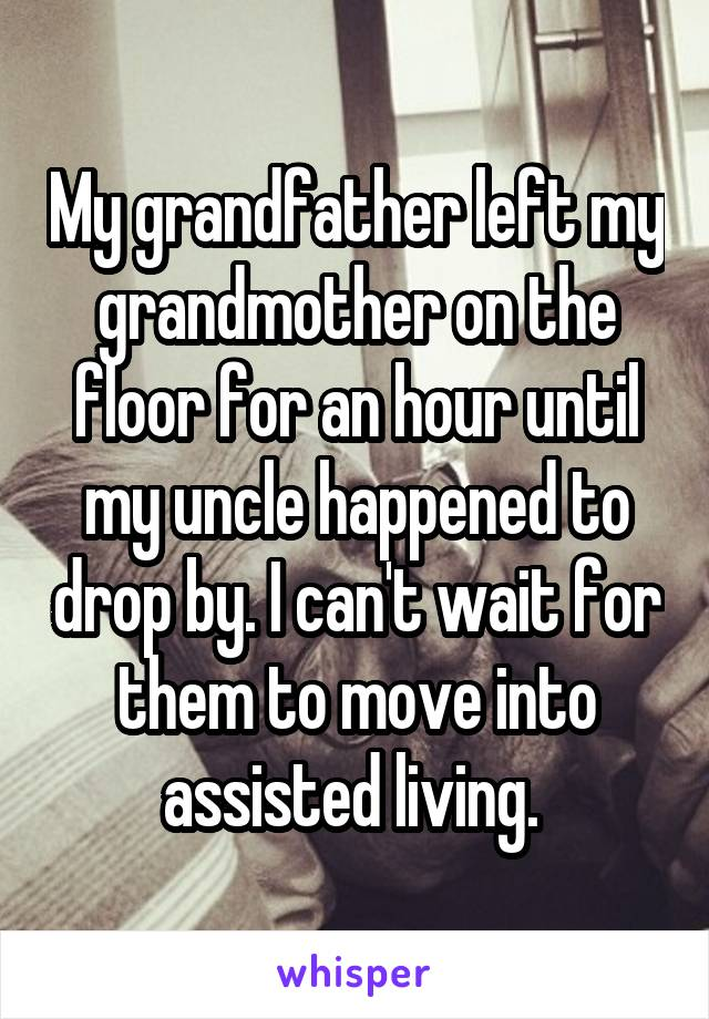 My grandfather left my grandmother on the floor for an hour until my uncle happened to drop by. I can't wait for them to move into assisted living.